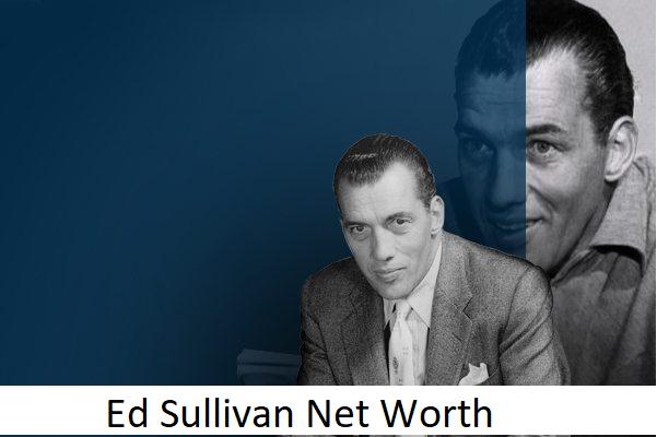 Ed Sullivan Net Worth