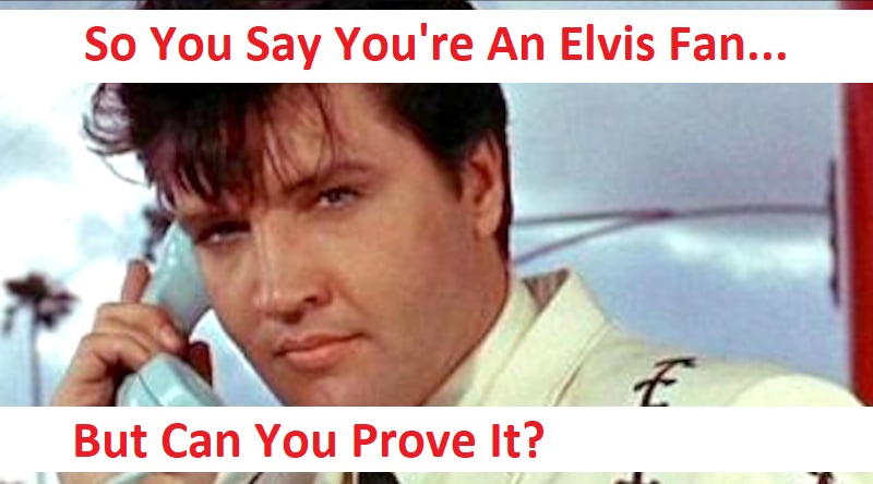 So You Say You're An Elvis Fan… But Can You Prove It?